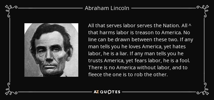 All that serves labor serves the Nation. All ^ that harms labor is treason to America. No line can be drawn between these two. If any man tells you he loves America, yet hates labor, he is a liar. If any man tells you he trusts America, yet fears labor, he is a fool. There is no America without labor, and to fleece the one is to rob the other. - Abraham Lincoln