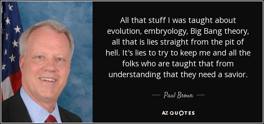 All that stuff I was taught about evolution, embryology, Big Bang theory, all that is lies straight from the pit of hell. It's lies to try to keep me and all the folks who are taught that from understanding that they need a savior. - Paul Broun