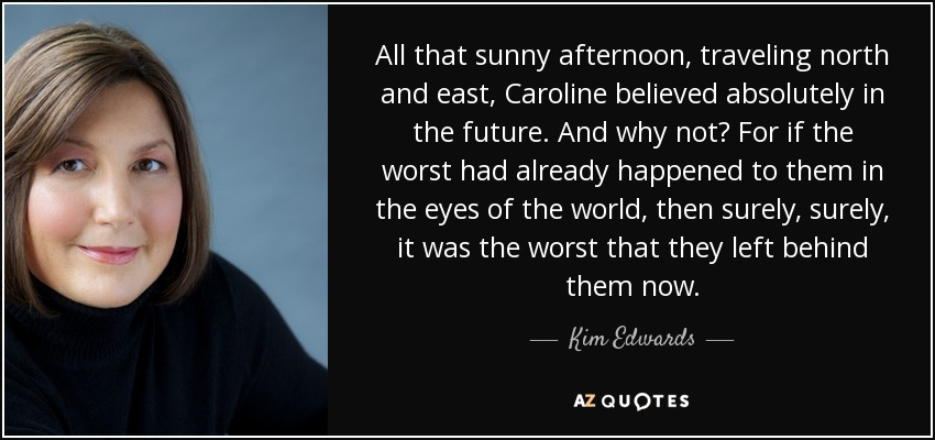 All that sunny afternoon, traveling north and east, Caroline believed absolutely in the future. And why not? For if the worst had already happened to them in the eyes of the world, then surely, surely, it was the worst that they left behind them now. - Kim Edwards