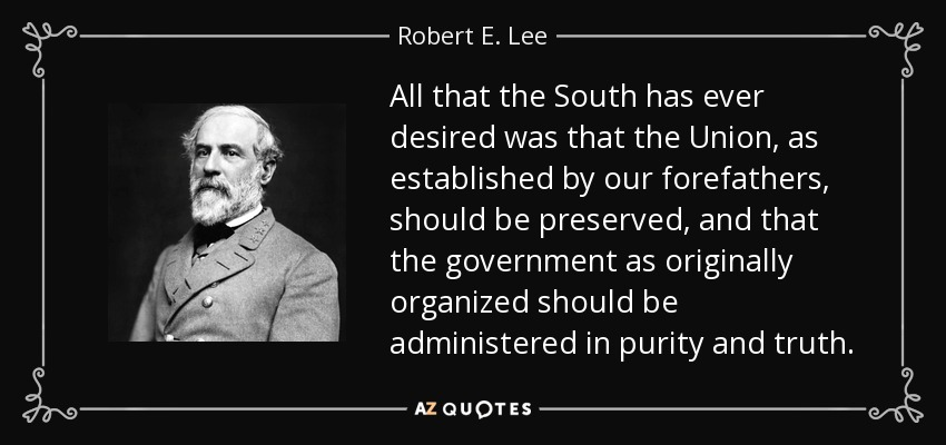 All that the South has ever desired was that the Union, as established by our forefathers, should be preserved, and that the government as originally organized should be administered in purity and truth. - Robert E. Lee