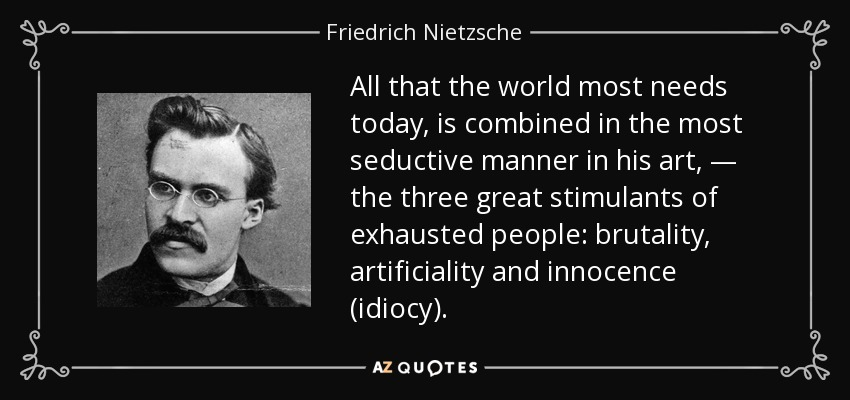 All that the world most needs today, is combined in the most seductive manner in his art, — the three great stimulants of exhausted people: brutality, artificiality and innocence (idiocy). - Friedrich Nietzsche