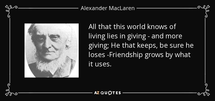 All that this world knows of living lies in giving - and more giving; He that keeps, be sure he loses -Friendship grows by what it uses. - Alexander MacLaren