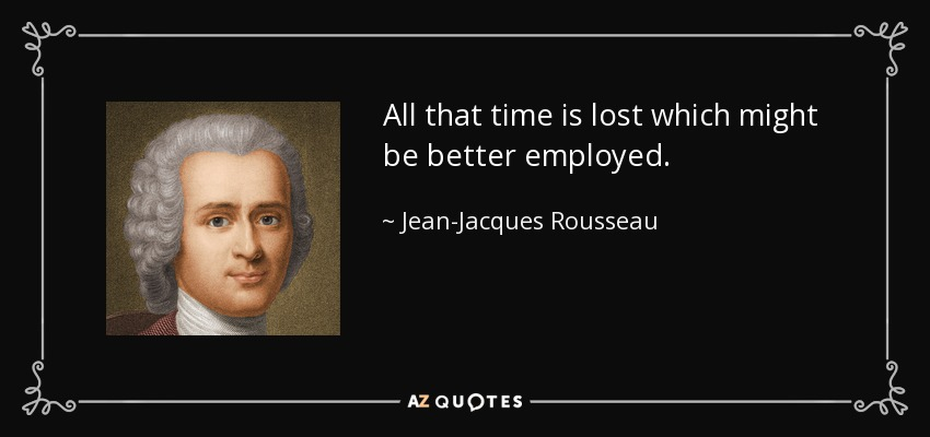 All that time is lost which might be better employed. - Jean-Jacques Rousseau