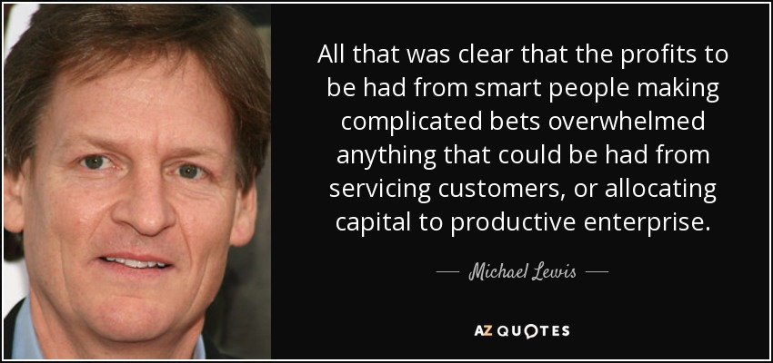 All that was clear that the profits to be had from smart people making complicated bets overwhelmed anything that could be had from servicing customers, or allocating capital to productive enterprise. - Michael Lewis