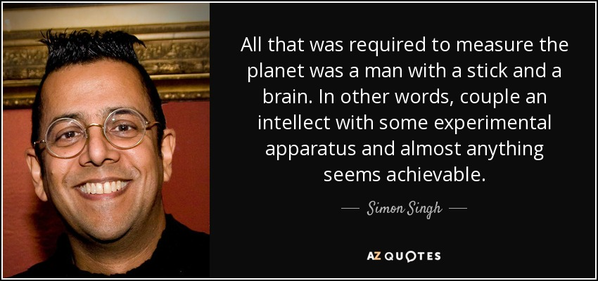 All that was required to measure the planet was a man with a stick and a brain. In other words, couple an intellect with some experimental apparatus and almost anything seems achievable. - Simon Singh