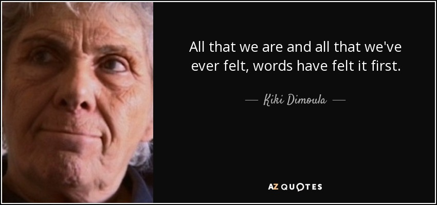 All that we are and all that we've ever felt, words have felt it first. - Kiki Dimoula