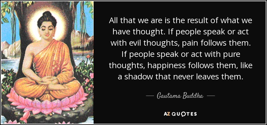 All that we are is the result of what we have thought. If people speak or act with evil thoughts, pain follows them. If people speak or act with pure thoughts, happiness follows them, like a shadow that never leaves them. - Gautama Buddha