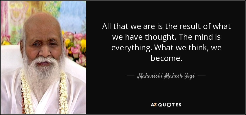 All that we are is the result of what we have thought. The mind is everything. What we think, we become. - Maharishi Mahesh Yogi