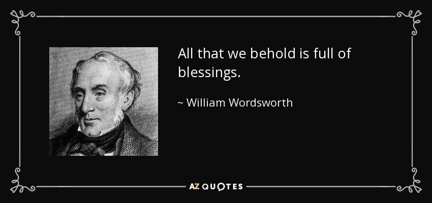 All that we behold is full of blessings. - William Wordsworth
