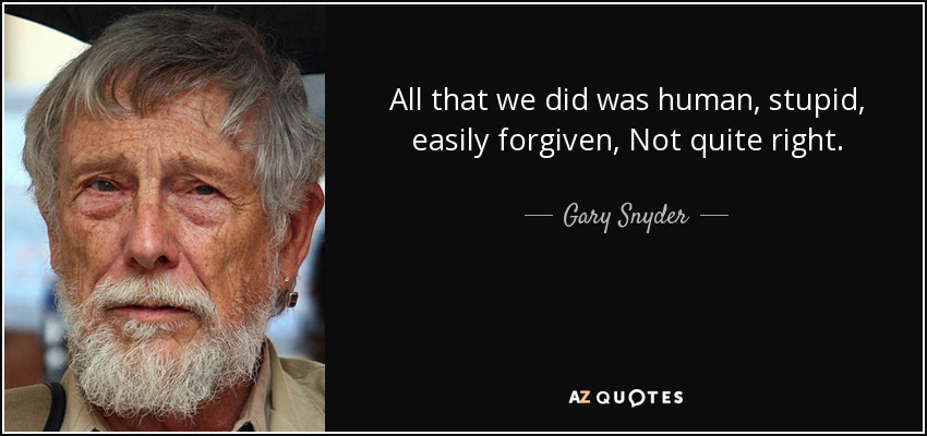 All that we did was human, stupid, easily forgiven, Not quite right. - Gary Snyder
