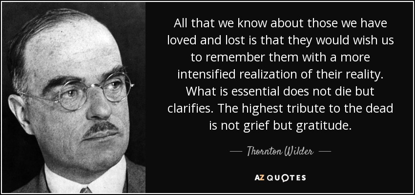 All that we know about those we have loved and lost is that they would wish us to remember them with a more intensified realization of their reality. What is essential does not die but clarifies. The highest tribute to the dead is not grief but gratitude. - Thornton Wilder