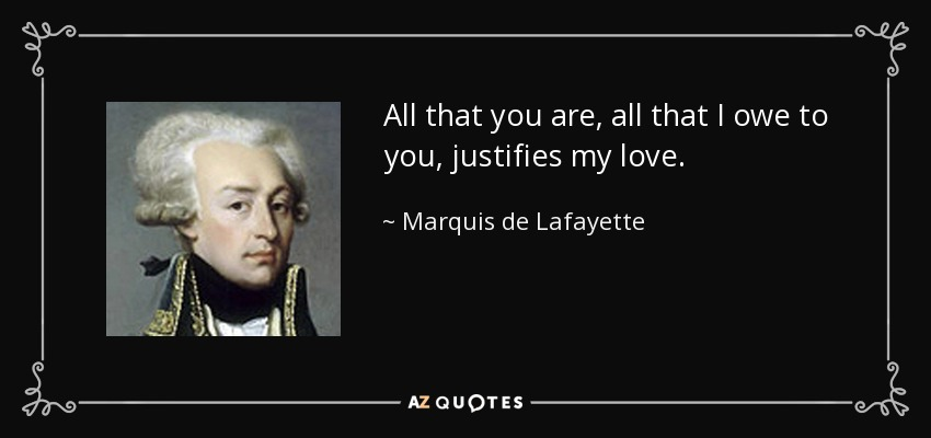 All that you are, all that I owe to you, justifies my love. - Marquis de Lafayette