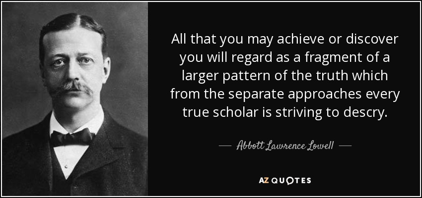 All that you may achieve or discover you will regard as a fragment of a larger pattern of the truth which from the separate approaches every true scholar is striving to descry. - Abbott Lawrence Lowell