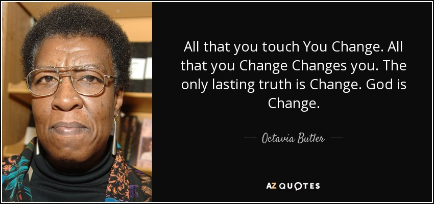 All that you touch You Change. All that you Change Changes you. The only lasting truth is Change. God is Change. - Octavia Butler