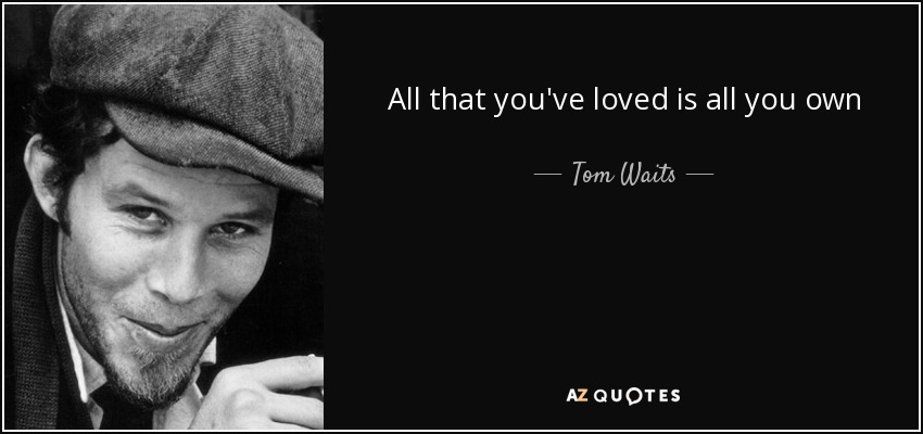 All that you've loved is all you own - Tom Waits