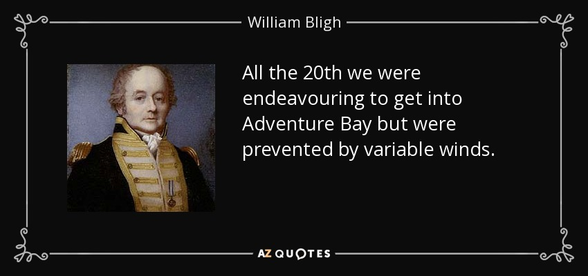 All the 20th we were endeavouring to get into Adventure Bay but were prevented by variable winds. - William Bligh