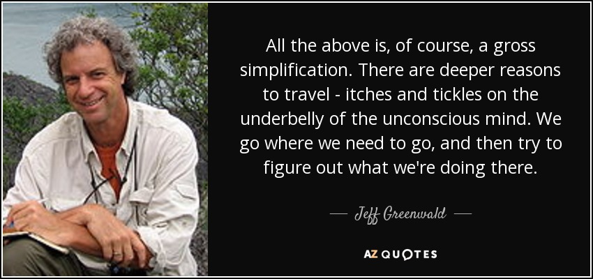 All the above is, of course, a gross simplification. There are deeper reasons to travel - itches and tickles on the underbelly of the unconscious mind. We go where we need to go, and then try to figure out what we're doing there. - Jeff Greenwald