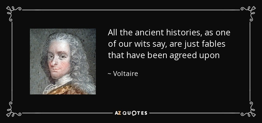 All the ancient histories, as one of our wits say, are just fables that have been agreed upon - Voltaire
