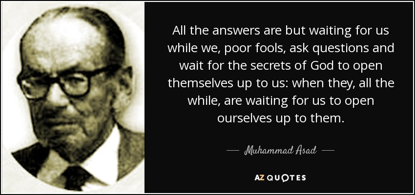 All the answers are but waiting for us while we, poor fools, ask questions and wait for the secrets of God to open themselves up to us: when they, all the while, are waiting for us to open ourselves up to them. - Muhammad Asad