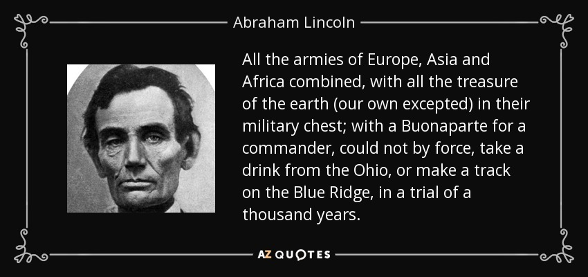 All the armies of Europe, Asia and Africa combined, with all the treasure of the earth (our own excepted) in their military chest; with a Buonaparte for a commander, could not by force, take a drink from the Ohio, or make a track on the Blue Ridge, in a trial of a thousand years. - Abraham Lincoln