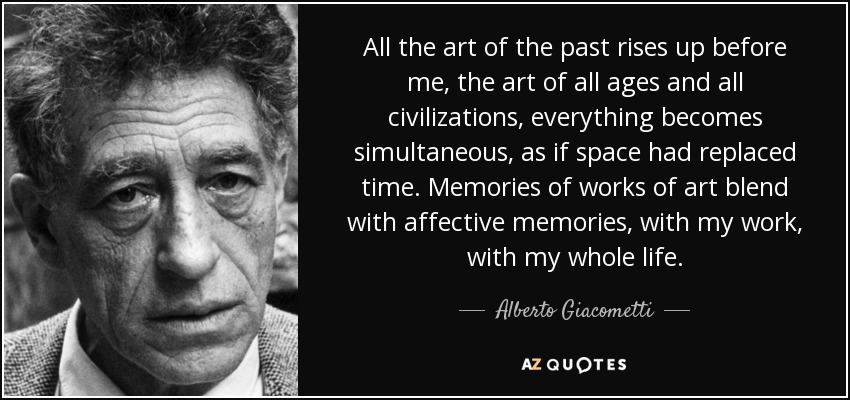 All the art of the past rises up before me, the art of all ages and all civilizations, everything becomes simultaneous, as if space had replaced time. Memories of works of art blend with affective memories, with my work, with my whole life. - Alberto Giacometti