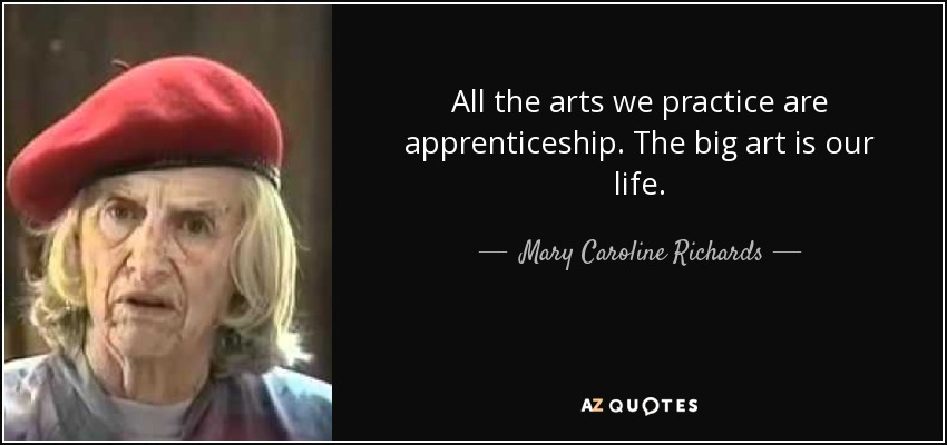 All the arts we practice are apprenticeship. The big art is our life. - Mary Caroline Richards