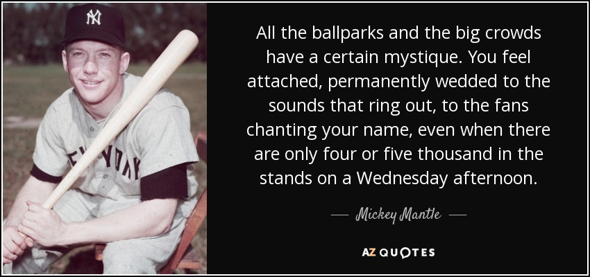 All the ballparks and the big crowds have a certain mystique. You feel attached, permanently wedded to the sounds that ring out, to the fans chanting your name, even when there are only four or five thousand in the stands on a Wednesday afternoon. - Mickey Mantle