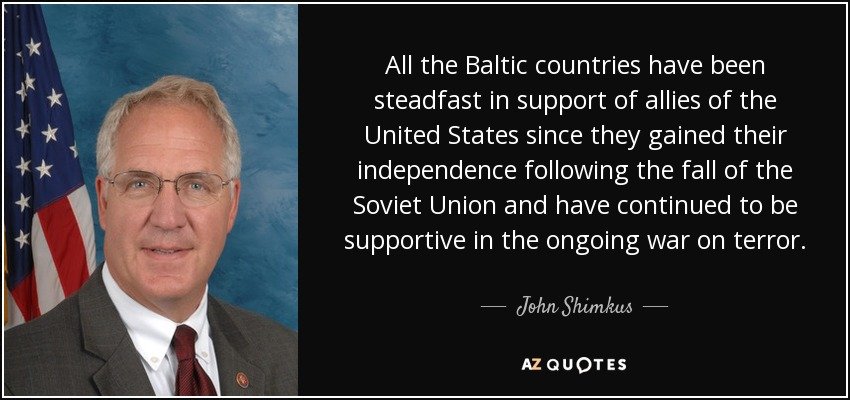 All the Baltic countries have been steadfast in support of allies of the United States since they gained their independence following the fall of the Soviet Union and have continued to be supportive in the ongoing war on terror. - John Shimkus