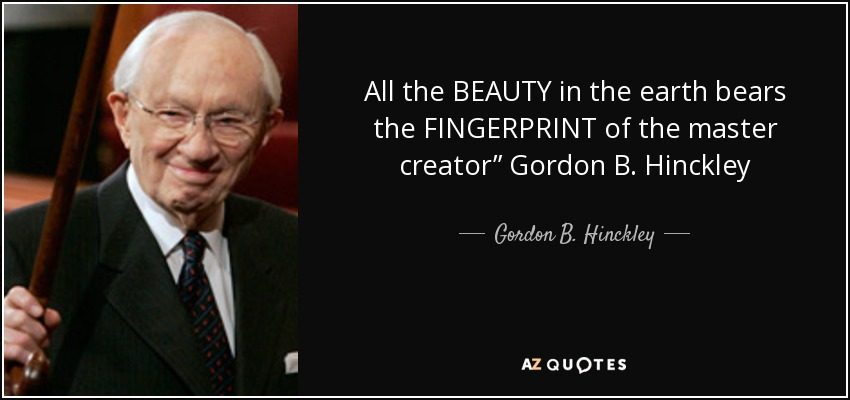 "All the BEAUTY in the earth bears the FINGERPRINT of the master creator"" Gordon B. Hinckley - Gordon B. Hinckley"