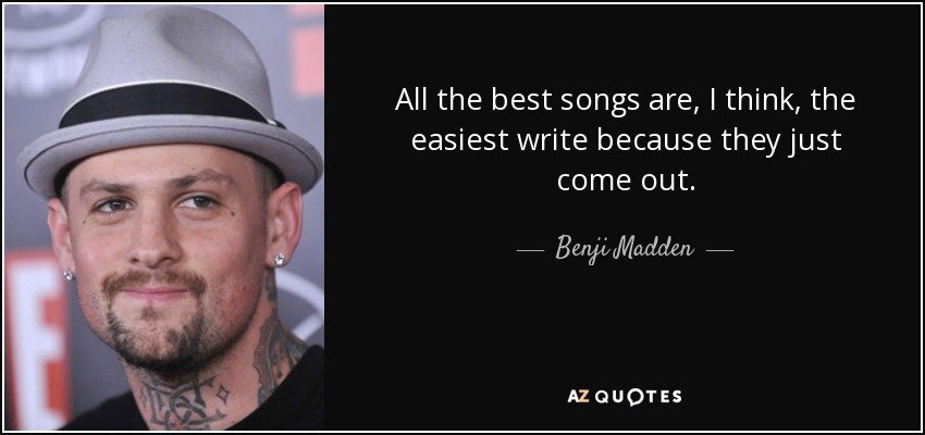 All the best songs are, I think, the easiest write because they just come out. - Benji Madden