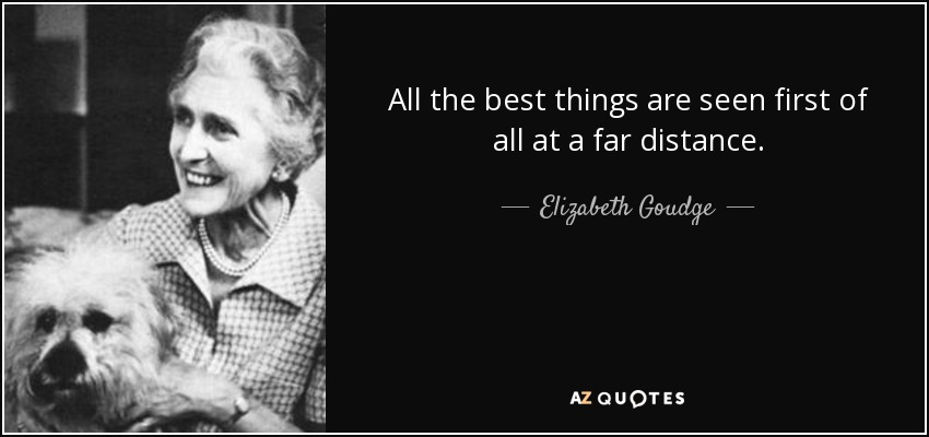 All the best things are seen first of all at a far distance. - Elizabeth Goudge