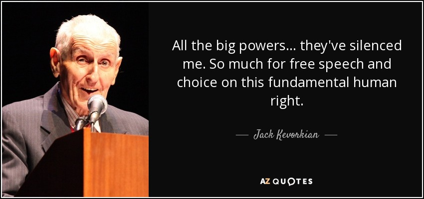 All the big powers... they've silenced me. So much for free speech and choice on this fundamental human right. - Jack Kevorkian