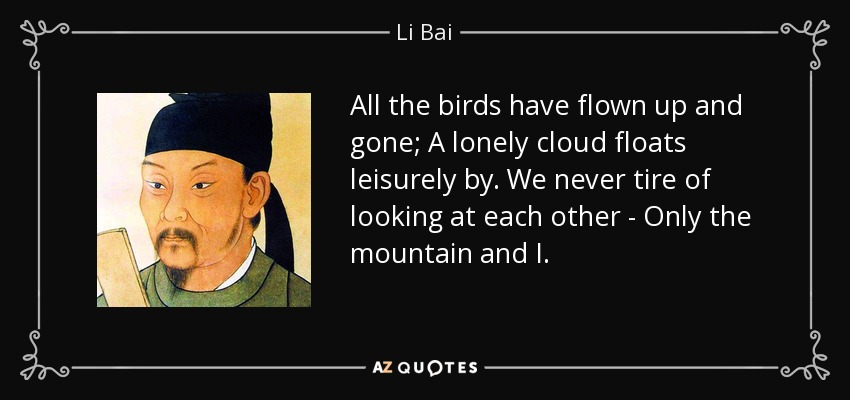 All the birds have flown up and gone; A lonely cloud floats leisurely by. We never tire of looking at each other - Only the mountain and I. - Li Bai