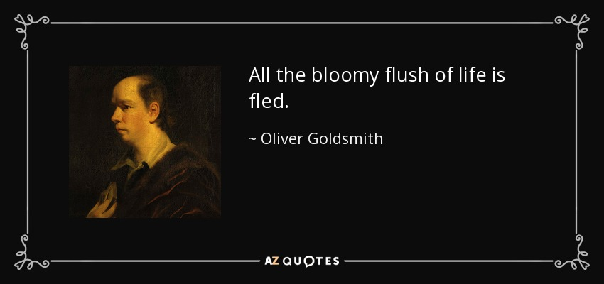All the bloomy flush of life is fled. - Oliver Goldsmith