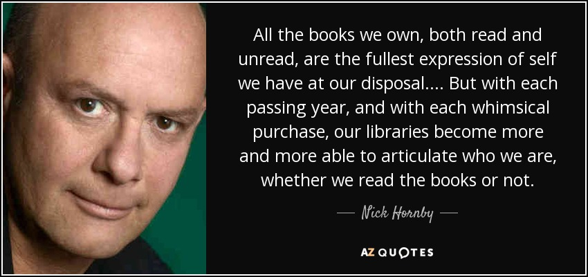 All the books we own, both read and unread, are the fullest expression of self we have at our disposal. ... But with each passing year, and with each whimsical purchase, our libraries become more and more able to articulate who we are, whether we read the books or not. - Nick Hornby