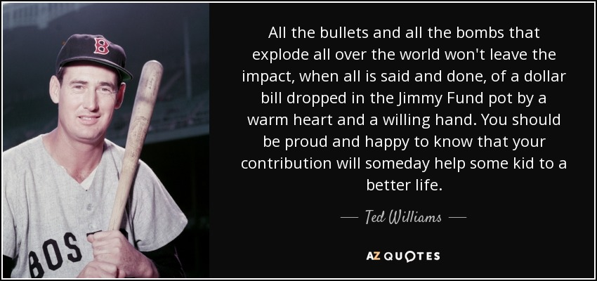 All the bullets and all the bombs that explode all over the world won't leave the impact, when all is said and done, of a dollar bill dropped in the Jimmy Fund pot by a warm heart and a willing hand. You should be proud and happy to know that your contribution will someday help some kid to a better life. - Ted Williams