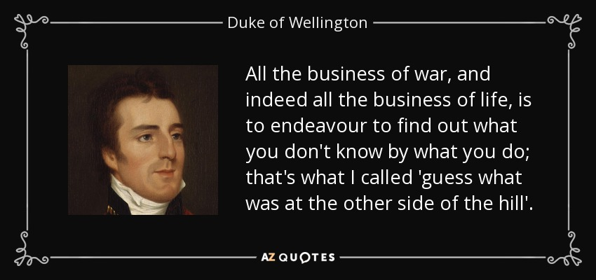 All the business of war, and indeed all the business of life, is to endeavour to find out what you don't know by what you do; that's what I called 'guess what was at the other side of the hill'. - Duke of Wellington