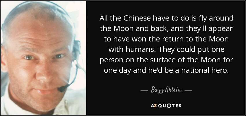 All the Chinese have to do is fly around the Moon and back, and they'll appear to have won the return to the Moon with humans. They could put one person on the surface of the Moon for one day and he'd be a national hero. - Buzz Aldrin
