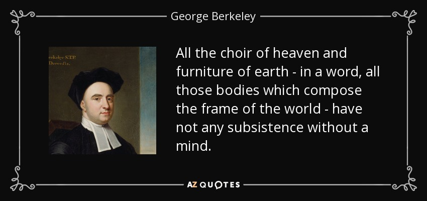 All the choir of heaven and furniture of earth - in a word, all those bodies which compose the frame of the world - have not any subsistence without a mind. - George Berkeley