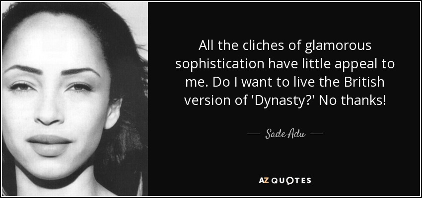All the cliches of glamorous sophistication have little appeal to me. Do I want to live the British version of 'Dynasty?' No thanks! - Sade Adu