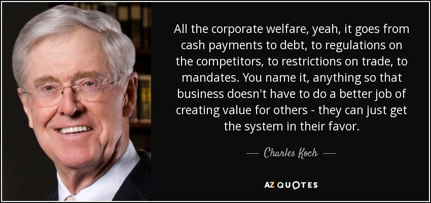 All the corporate welfare, yeah, it goes from cash payments to debt, to regulations on the competitors, to restrictions on trade, to mandates. You name it, anything so that business doesn't have to do a better job of creating value for others - they can just get the system in their favor. - Charles Koch