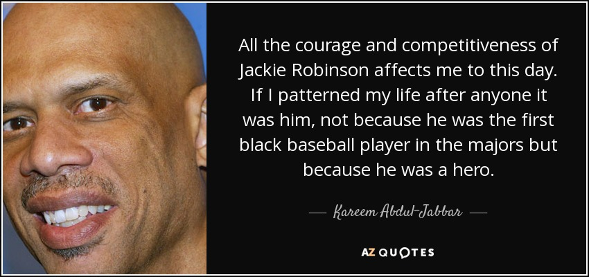 All the courage and competitiveness of Jackie Robinson affects me to this day. If I patterned my life after anyone it was him, not because he was the first black baseball player in the majors but because he was a hero. - Kareem Abdul-Jabbar