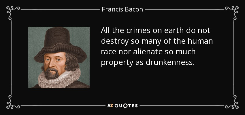All the crimes on earth do not destroy so many of the human race nor alienate so much property as drunkenness. - Francis Bacon