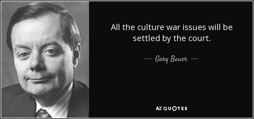All the culture war issues will be settled by the court. - Gary Bauer