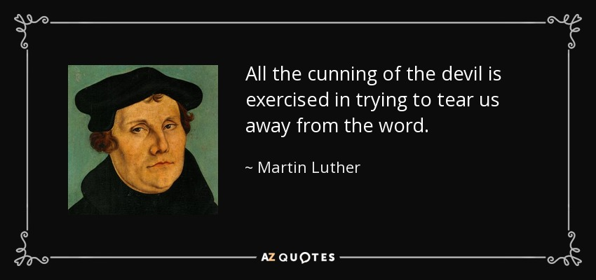 All the cunning of the devil is exercised in trying to tear us away from the word. - Martin Luther