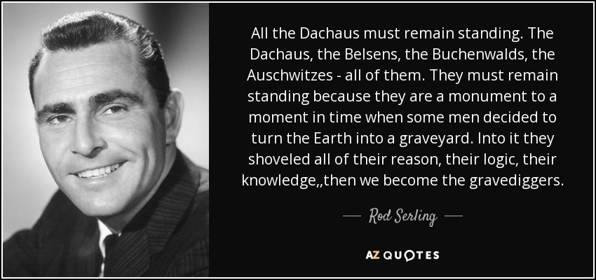All the Dachaus must remain standing. The Dachaus, the Belsens, the Buchenwalds, the Auschwitzes - all of them. They must remain standing because they are a monument to a moment in time when some men decided to turn the Earth into a graveyard. Into it they shoveled all of their reason, their logic, their knowledge,,then we become the gravediggers. - Rod Serling