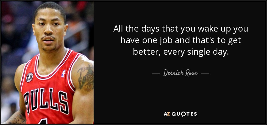 All the days that you wake up you have one job and that's to get better, every single day. - Derrick Rose