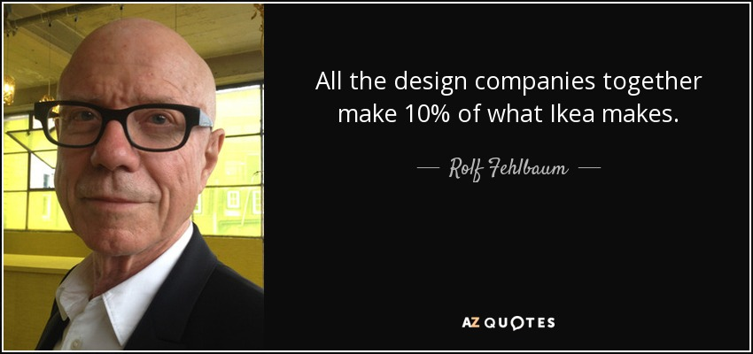 All the design companies together make 10% of what Ikea makes. - Rolf Fehlbaum