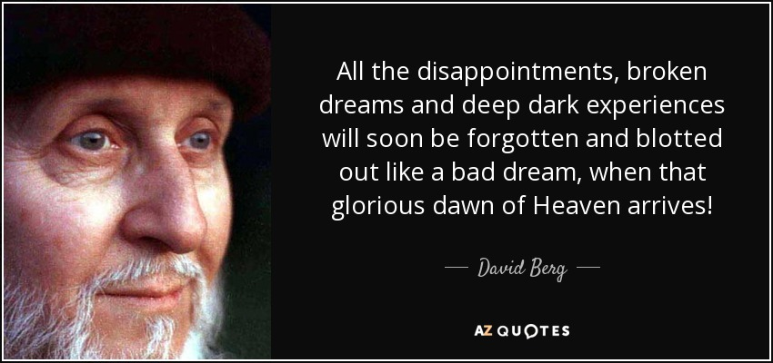 All the disappointments, broken dreams and deep dark experiences will soon be forgotten and blotted out like a bad dream, when that glorious dawn of Heaven arrives! - David Berg