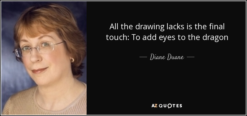 All the drawing lacks is the final touch: To add eyes to the dragon - Diane Duane